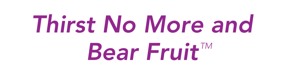 Thirst No More and Bear Fruit™